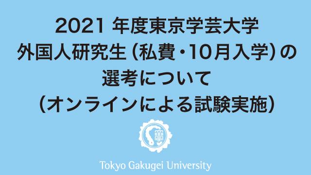 2021年度東京学芸大学外国人研究生(私費・10月入学)の選考について (オンラインによる試験実施)